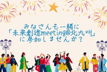 みなさんも一緒に「未来創造meeting@北九州」に参加しませんか?😌