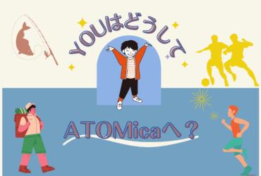 YOUはどうしてATOMicaへ?
