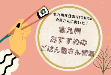 北九州在住のATOMica会員さんに聞いた!北九州おすすめのごはん屋さん特集❗